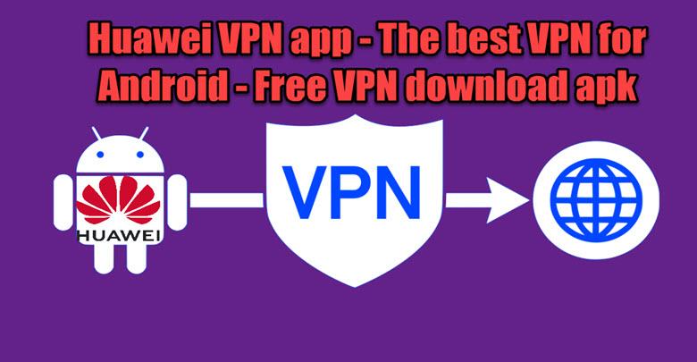 Huawei Vpn App The Best Vpn For Android Free Vpn Download Apk